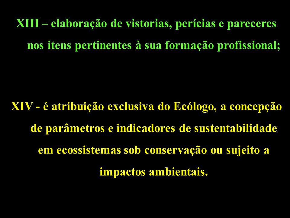 XIII – elaboração de vistorias, perícias e pareceres nos itens pertinentes à sua formação profissional; XIV - é atribuição exclusiva do Ecólogo, a concepção de parâmetros e indicadores de sustentabilidade em ecossistemas sob conservação ou sujeito a impactos ambientais.
