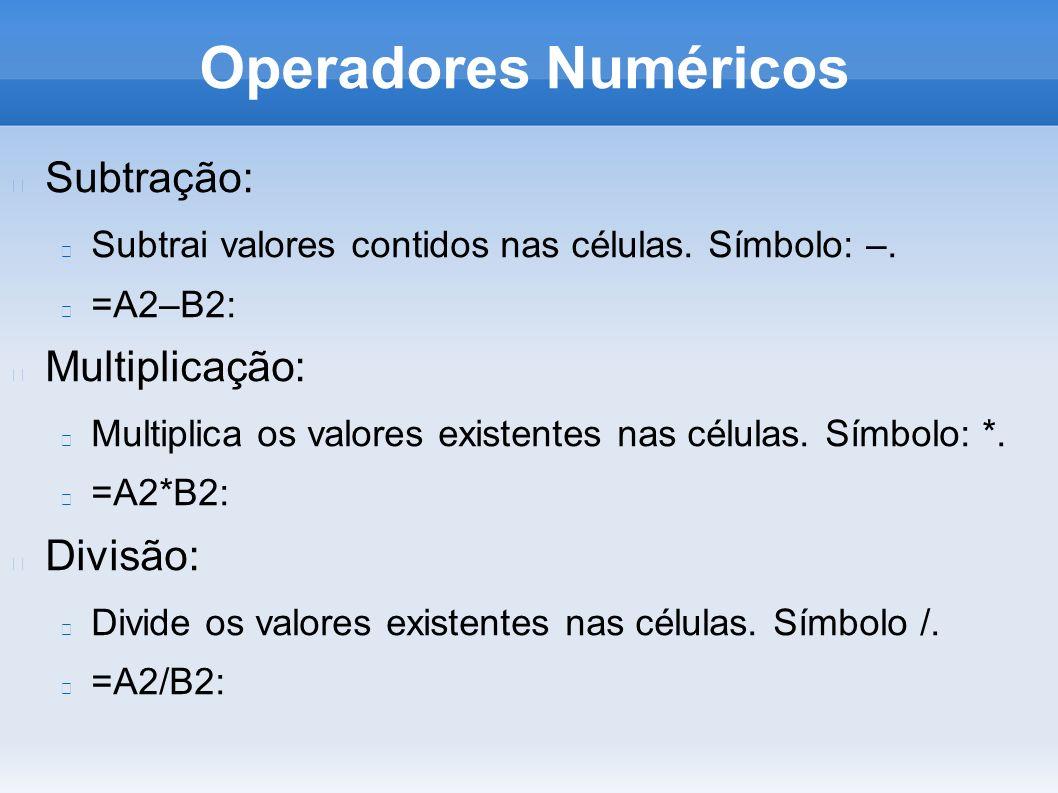 Operadores Numéricos Subtração: Subtrai valores contidos nas células. Símbolo: –. =A2–B2: Multiplicação: Multiplica os valores existentes nas células.