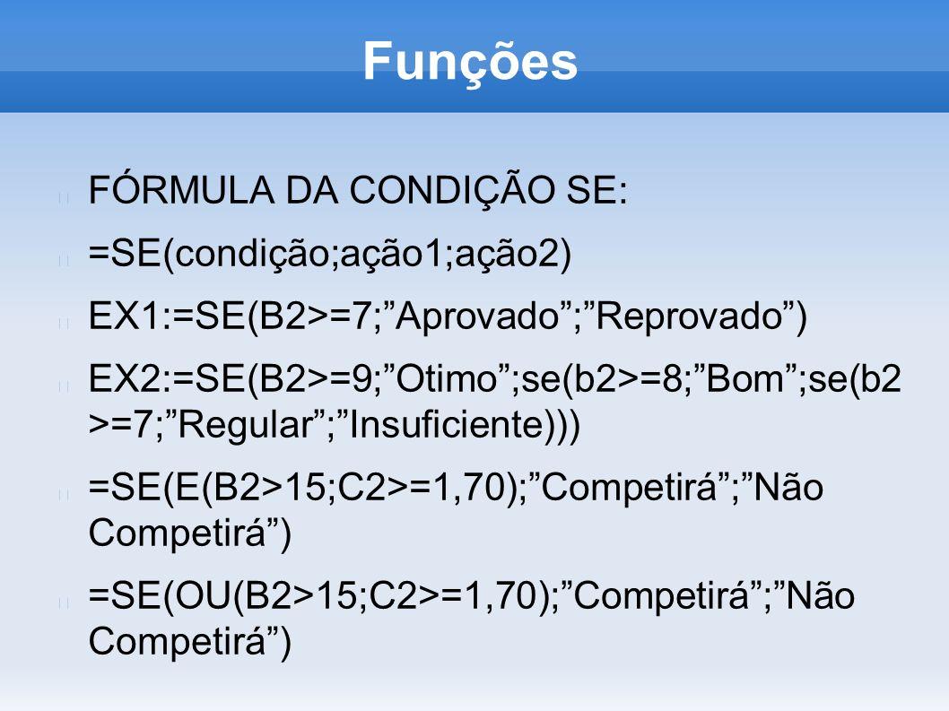 Funções FÓRMULA DA CONDIÇÃO SE: =SE(condição;ação1;ação2) EX1:=SE(B2>=7;Aprovado;Reprovado) EX2:=SE(B2>=9;Otimo;se(b2>=8;Bom;se(b2 >=7;Regular;Insufic