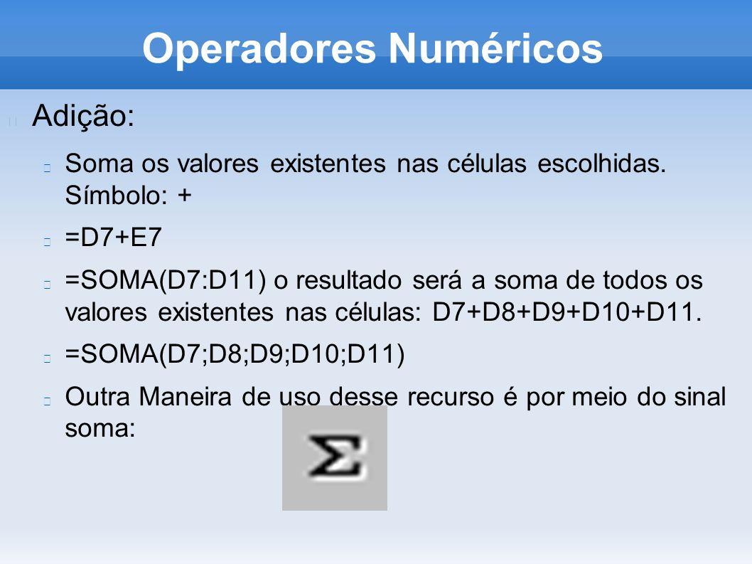 Operadores Numéricos Adição: Soma os valores existentes nas células escolhidas. Símbolo: + =D7+E7 =SOMA(D7:D11) o resultado será a soma de todos os va