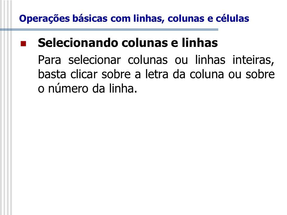 Selecionando colunas e linhas Para selecionar colunas ou linhas inteiras, basta clicar sobre a letra da coluna ou sobre o número da linha.