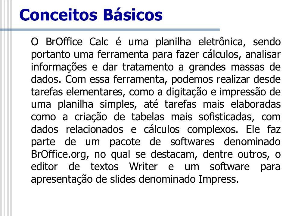Conceitos Básicos O BrOffice Calc é uma planilha eletrônica, sendo portanto uma ferramenta para fazer cálculos, analisar informações e dar tratamento
