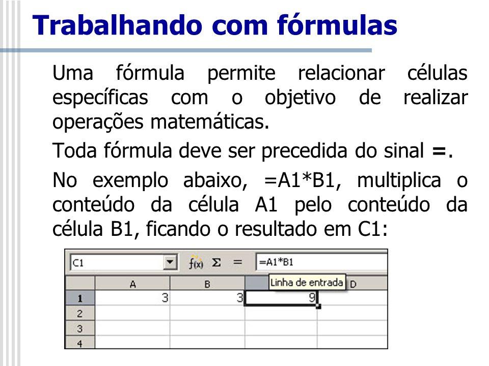Trabalhando com fórmulas Uma fórmula permite relacionar células específicas com o objetivo de realizar operações matemáticas. Toda fórmula deve ser pr