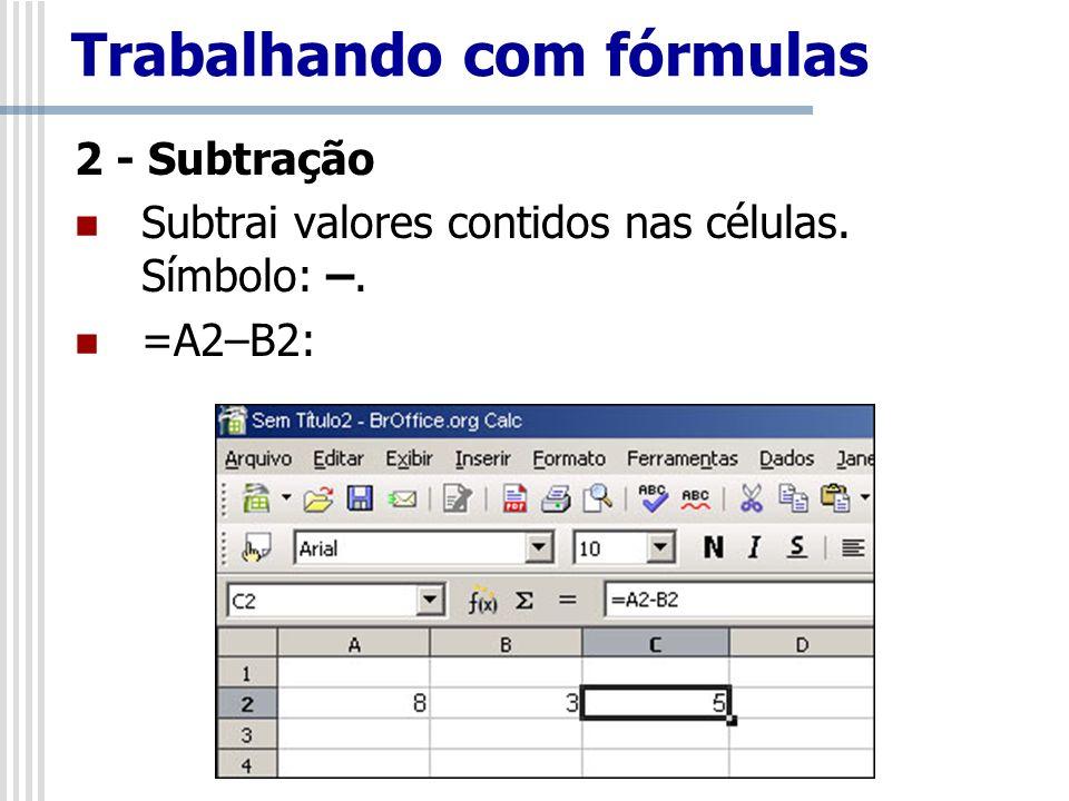 2 - Subtração Subtrai valores contidos nas células. Símbolo: –. =A2–B2: Trabalhando com fórmulas