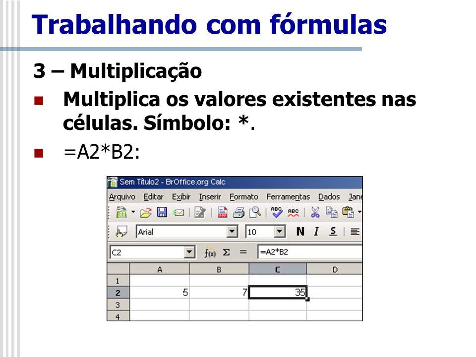 3 – Multiplicação Multiplica os valores existentes nas células. Símbolo: *. =A2*B2: Trabalhando com fórmulas