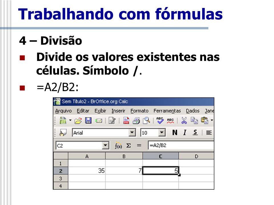 4 – Divisão Divide os valores existentes nas células. Símbolo /. =A2/B2: Trabalhando com fórmulas