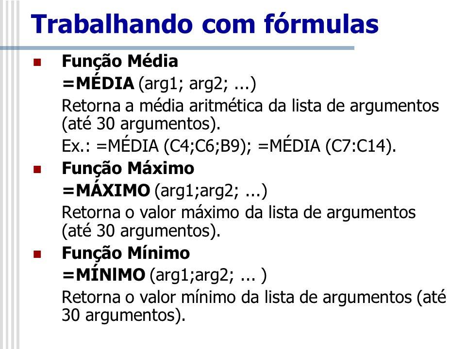 Trabalhando com fórmulas Função Média =MÉDIA (arg1; arg2;...) Retorna a média aritmética da lista de argumentos (até 30 argumentos). Ex.: =MÉDIA (C4;C