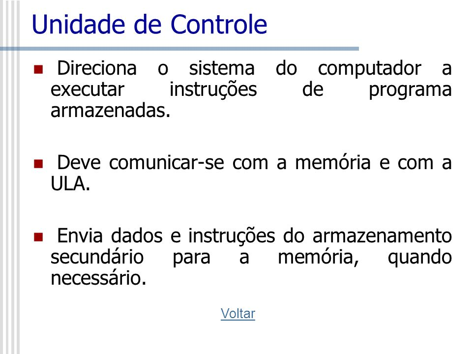 Unidade de Controle Direciona o sistema do computador a executar instruções de programa armazenadas. Deve comunicar-se com a memória e com a ULA. Envi