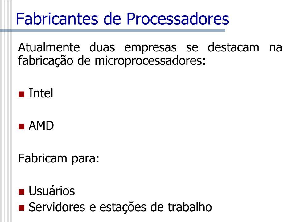 Fabricantes de Processadores Atualmente duas empresas se destacam na fabricação de microprocessadores: Intel AMD Fabricam para: Usuários Servidores e