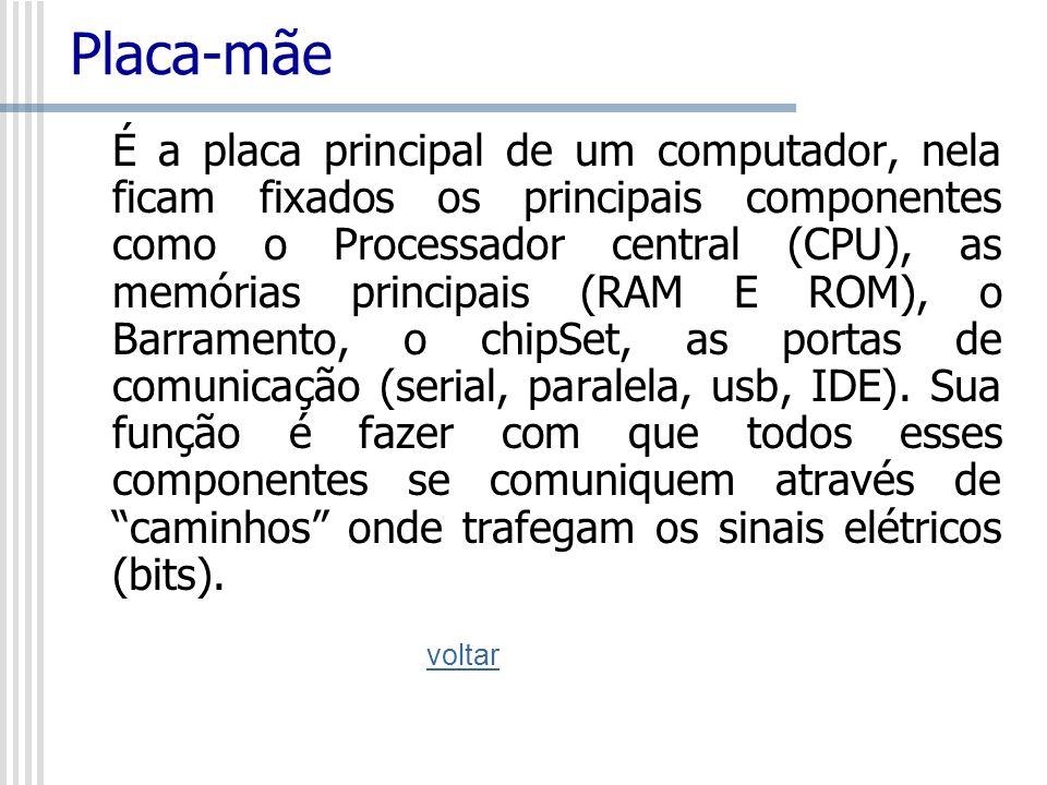 Placa-mãe É a placa principal de um computador, nela ficam fixados os principais componentes como o Processador central (CPU), as memórias principais