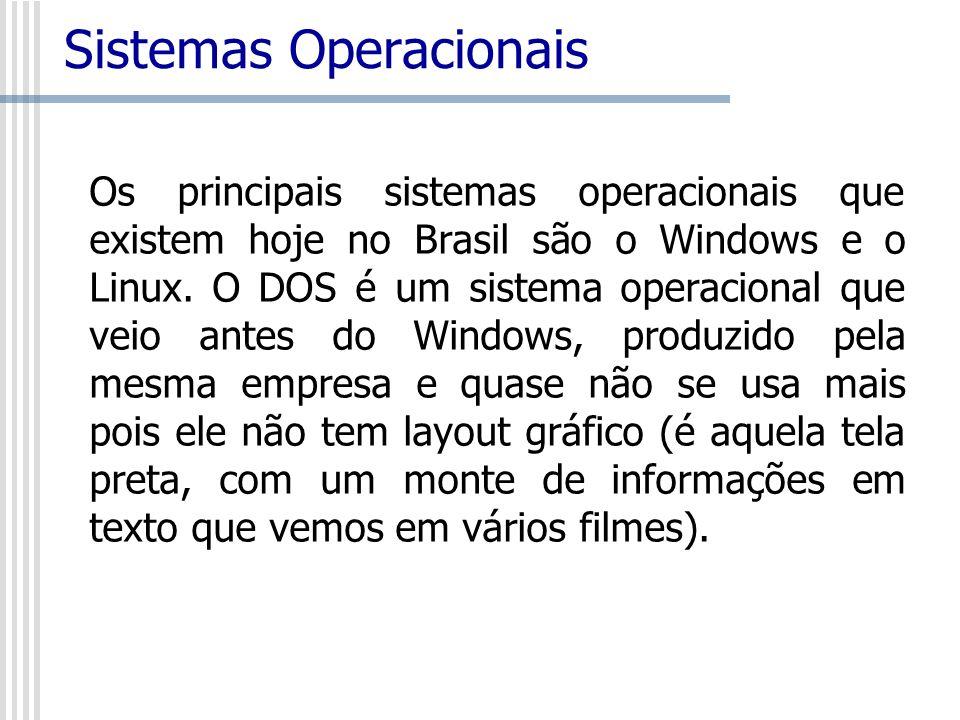 Sistemas Operacionais Os principais sistemas operacionais que existem hoje no Brasil são o Windows e o Linux. O DOS é um sistema operacional que veio