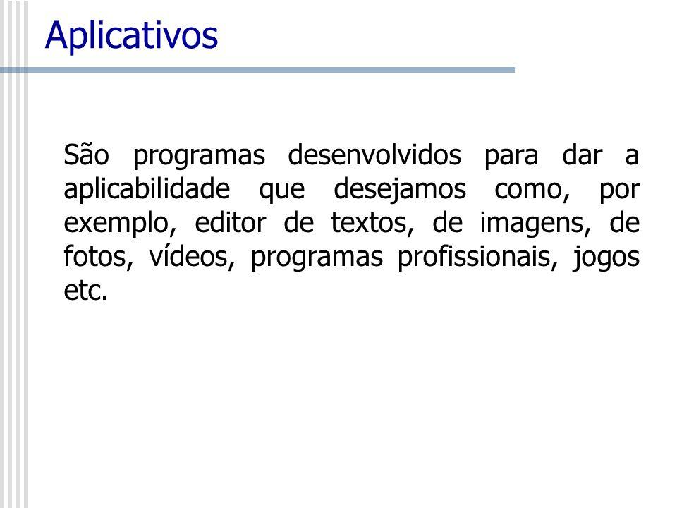 Aplicativos São programas desenvolvidos para dar a aplicabilidade que desejamos como, por exemplo, editor de textos, de imagens, de fotos, vídeos, pro
