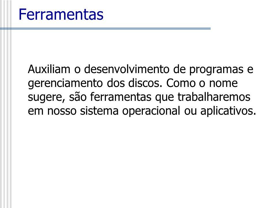 Ferramentas Auxiliam o desenvolvimento de programas e gerenciamento dos discos. Como o nome sugere, são ferramentas que trabalharemos em nosso sistema