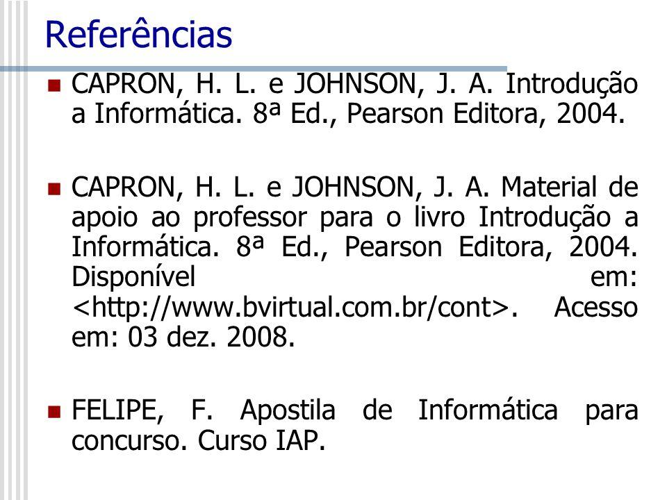 Referências CAPRON, H. L. e JOHNSON, J. A. Introdução a Informática. 8ª Ed., Pearson Editora, 2004. CAPRON, H. L. e JOHNSON, J. A. Material de apoio a