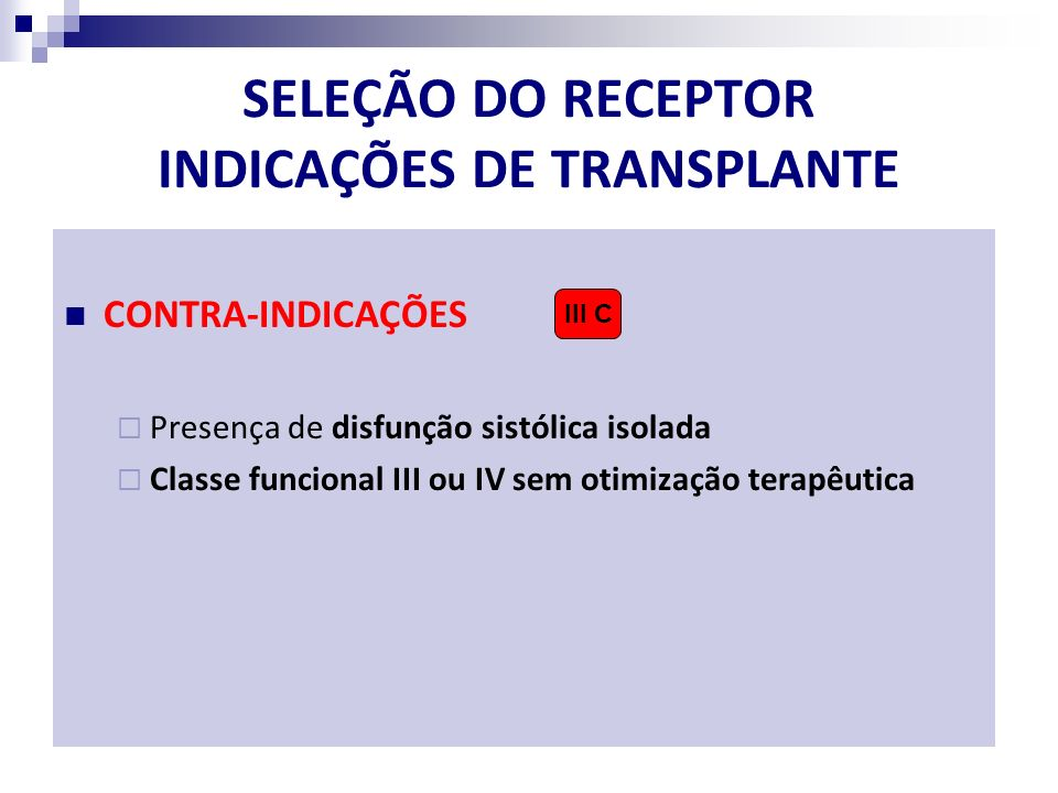 SELEÇÃO DO RECEPTOR INDICAÇÕES DE TRANSPLANTE CONTRA-INDICAÇÕES Presença de disfunção sistólica isolada Classe funcional III ou IV sem otimização tera