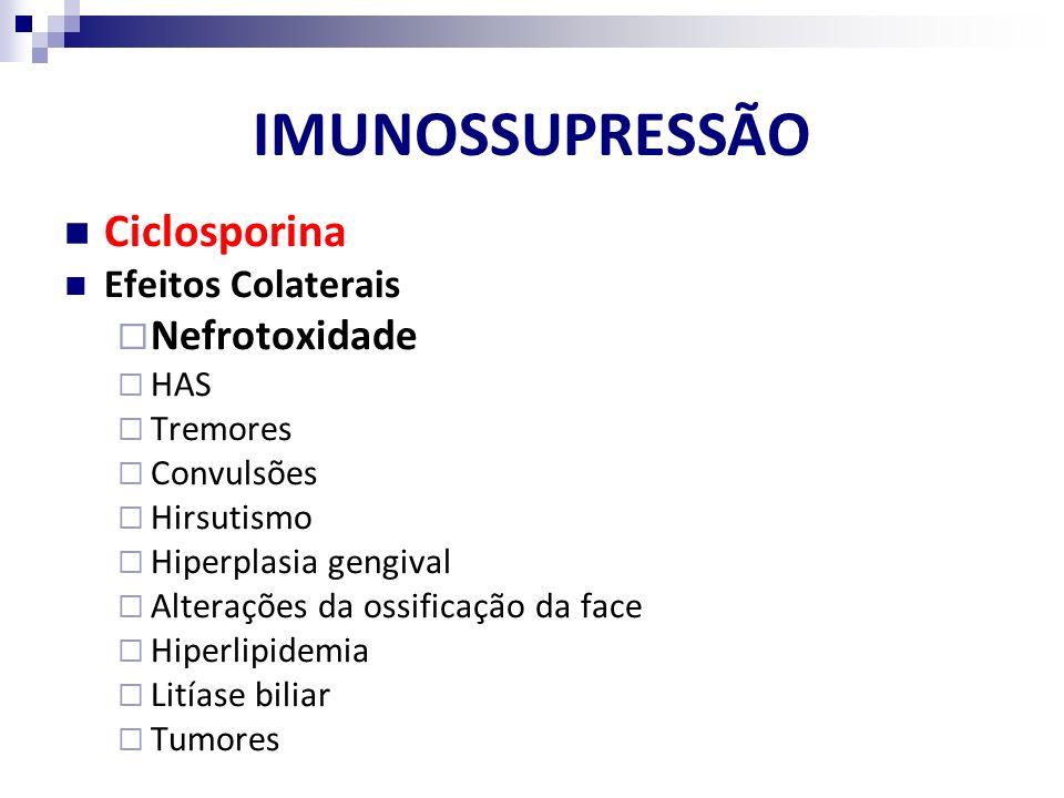 IMUNOSSUPRESSÃO Ciclosporina Efeitos Colaterais Nefrotoxidade HAS Tremores Convulsões Hirsutismo Hiperplasia gengival Alterações da ossificação da fac