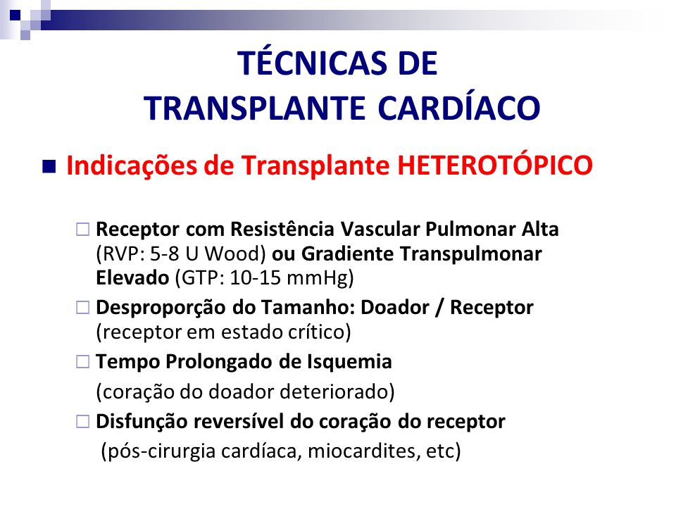 TÉCNICAS DE TRANSPLANTE CARDÍACO Indicações de Transplante HETEROTÓPICO Receptor com Resistência Vascular Pulmonar Alta (RVP: 5-8 U Wood) ou Gradiente