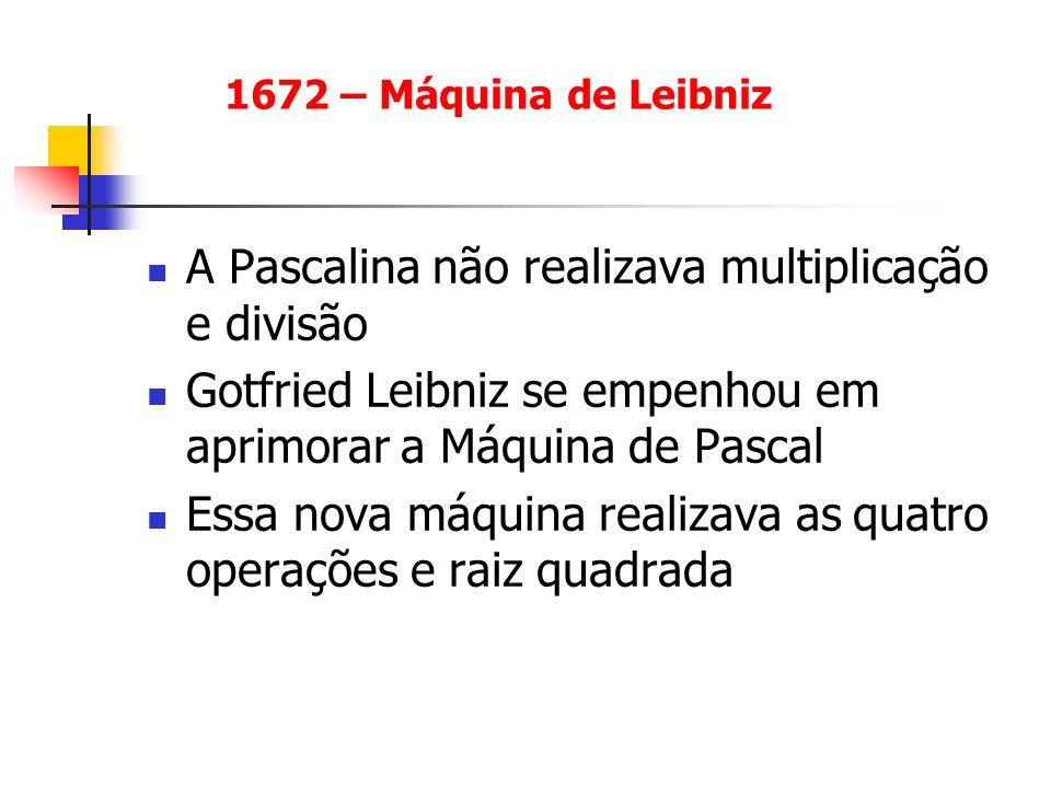 A Pascalina não realizava multiplicação e divisão Gotfried Leibniz se empenhou em aprimorar a Máquina de Pascal Essa nova máquina realizava as quatro