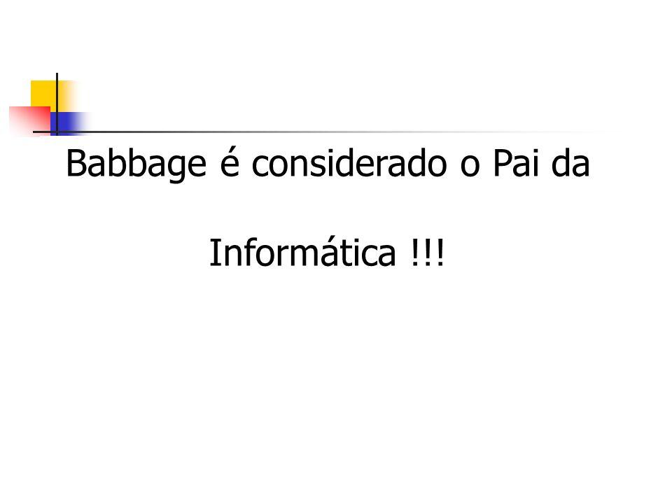 Babbage é considerado o Pai da Informática !!!