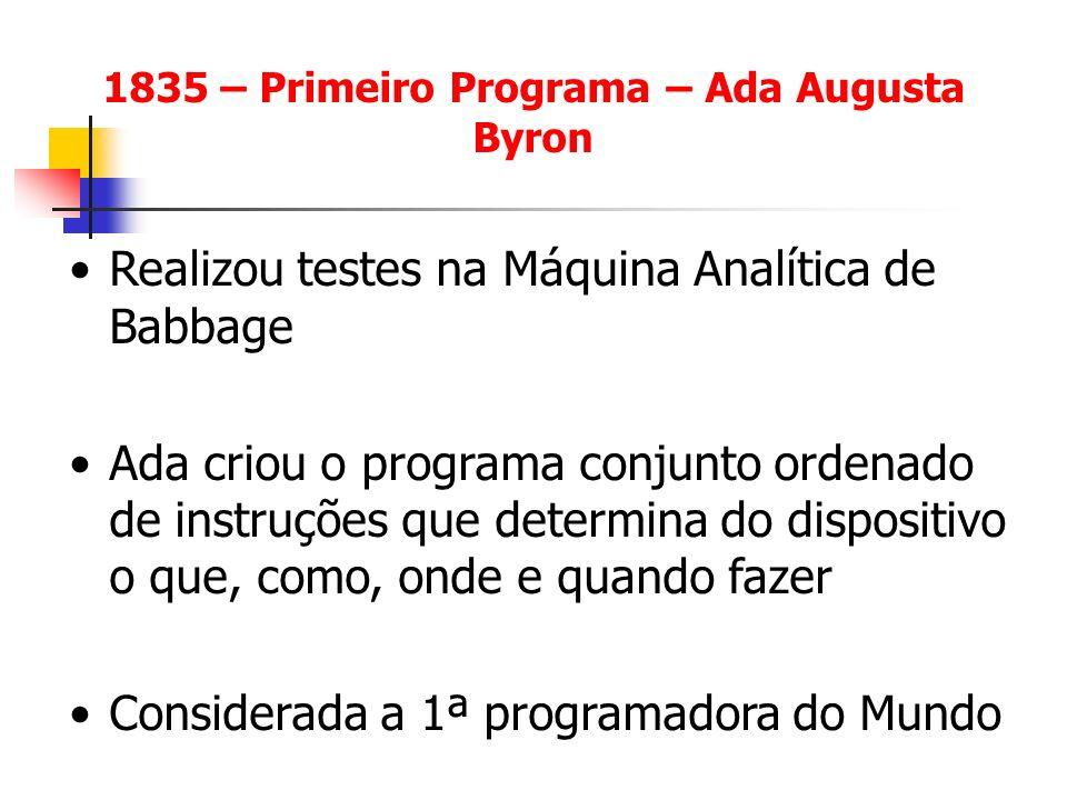 1835 – Primeiro Programa – Ada Augusta Byron Realizou testes na Máquina Analítica de Babbage Ada criou o programa conjunto ordenado de instruções que