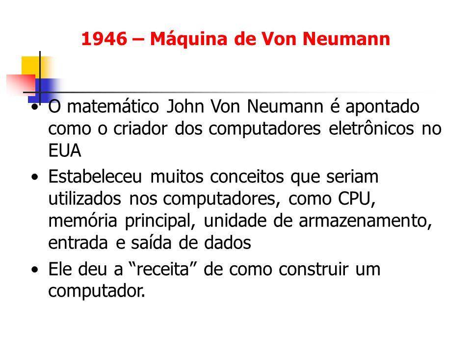1946 – Máquina de Von Neumann O matemático John Von Neumann é apontado como o criador dos computadores eletrônicos no EUA Estabeleceu muitos conceitos