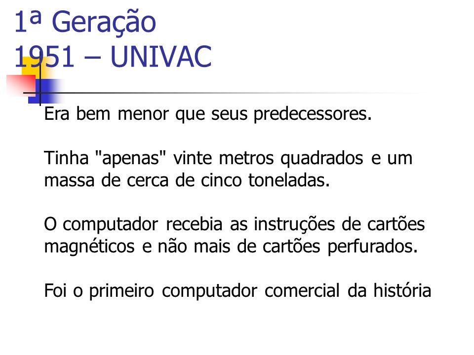1ª Geração 1951 – UNIVAC Era bem menor que seus predecessores. Tinha