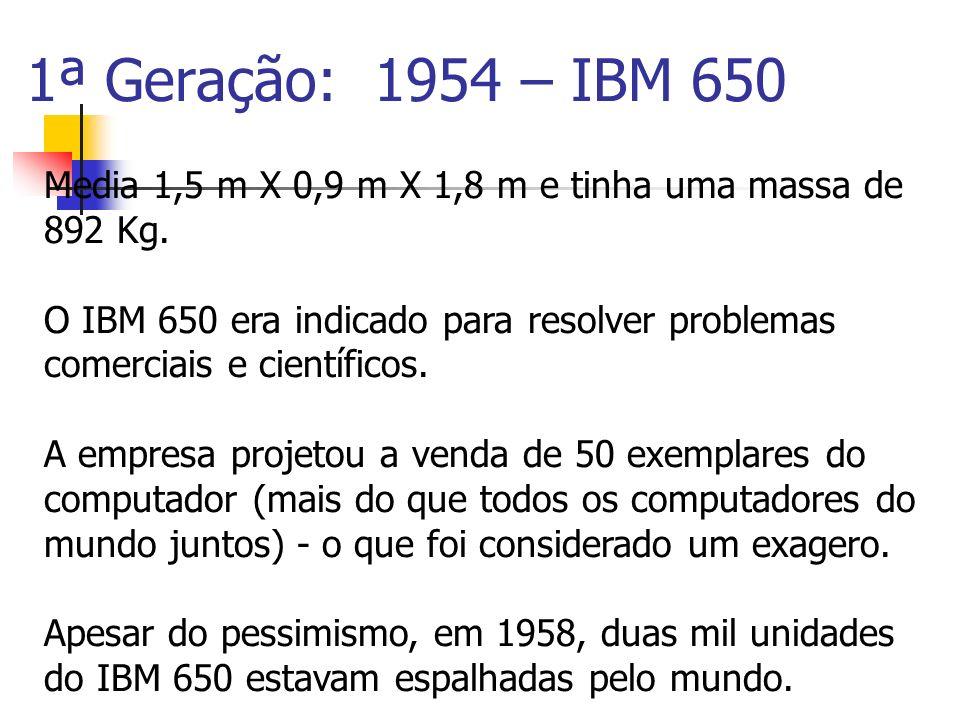 1ª Geração: 1954 – IBM 650 Media 1,5 m X 0,9 m X 1,8 m e tinha uma massa de 892 Kg. O IBM 650 era indicado para resolver problemas comerciais e cientí
