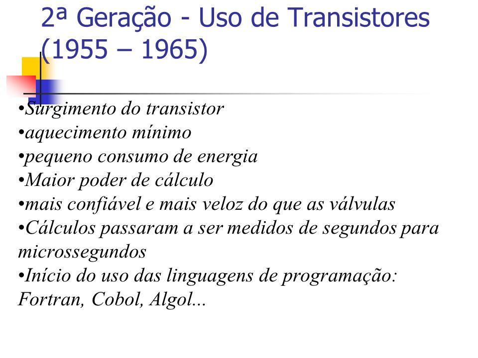 2ª Geração - Uso de Transistores (1955 – 1965) Surgimento do transistor aquecimento mínimo pequeno consumo de energia Maior poder de cálculo mais conf