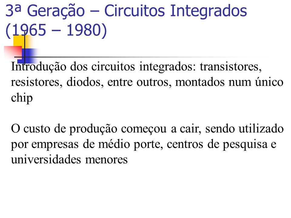 3ª Geração – Circuitos Integrados (1965 – 1980) Introdução dos circuitos integrados: transistores, resistores, diodos, entre outros, montados num únic
