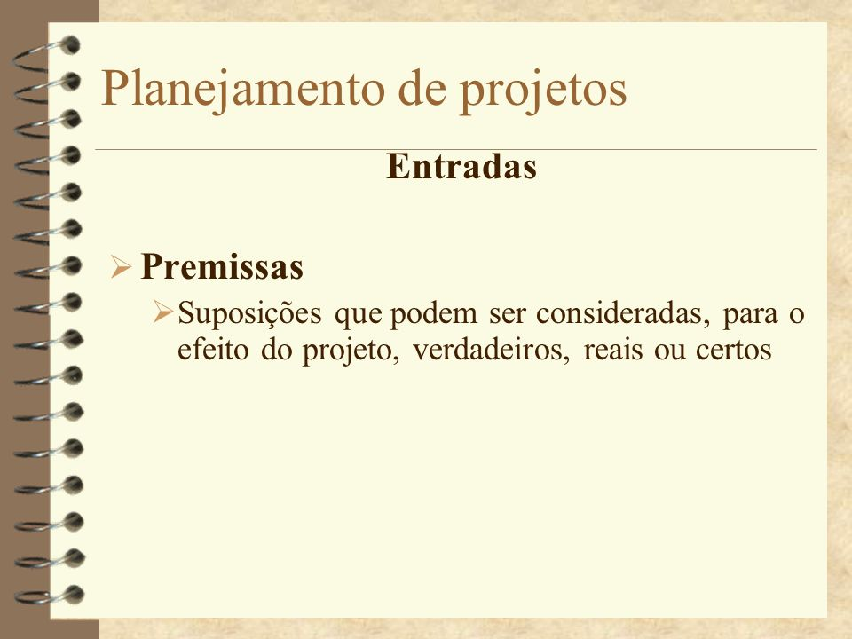 Planejamento de projetos Entradas Premissas Suposições que podem ser consideradas, para o efeito do projeto, verdadeiros, reais ou certos