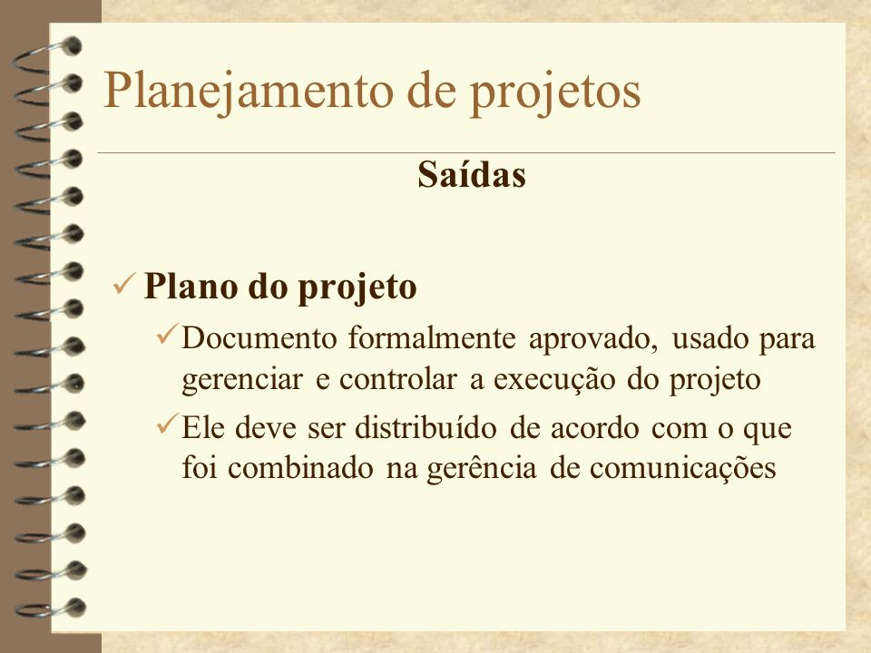 Planejamento de projetos Saídas Plano do projeto Documento formalmente aprovado, usado para gerenciar e controlar a execução do projeto Ele deve ser d