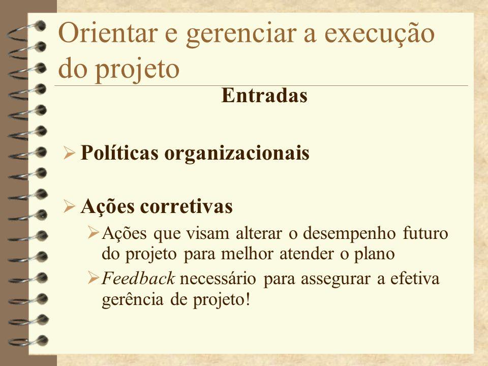 Orientar e gerenciar a execução do projeto Entradas Políticas organizacionais Ações corretivas Ações que visam alterar o desempenho futuro do projeto