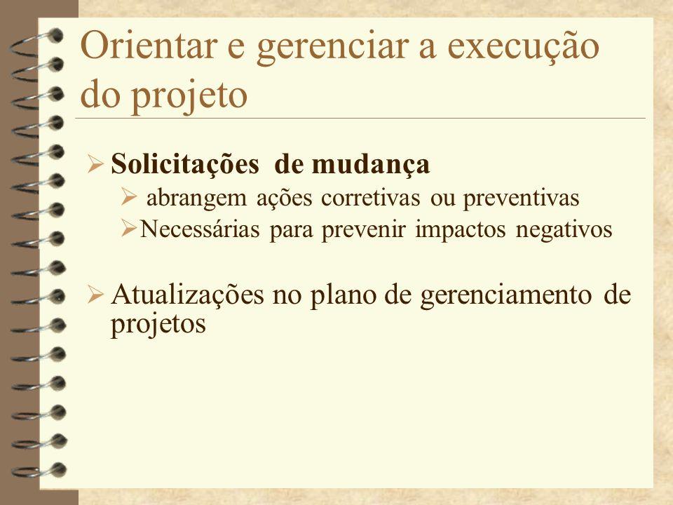 Orientar e gerenciar a execução do projeto Solicitações de mudança abrangem ações corretivas ou preventivas Necessárias para prevenir impactos negativ