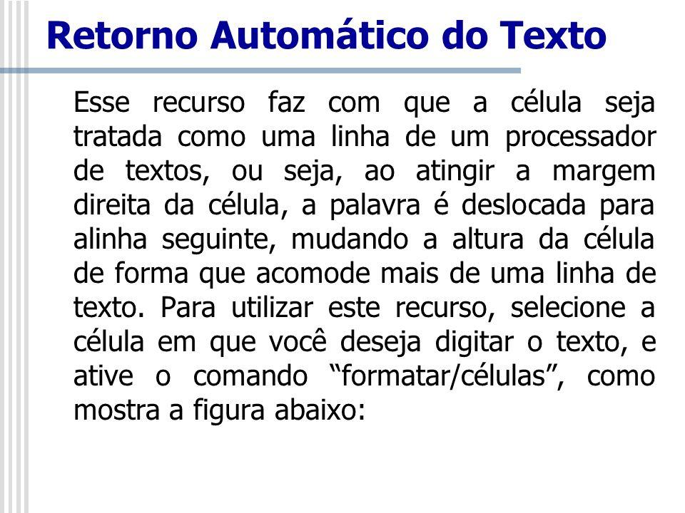 Retorno Automático do Texto Esse recurso faz com que a célula seja tratada como uma linha de um processador de textos, ou seja, ao atingir a margem di