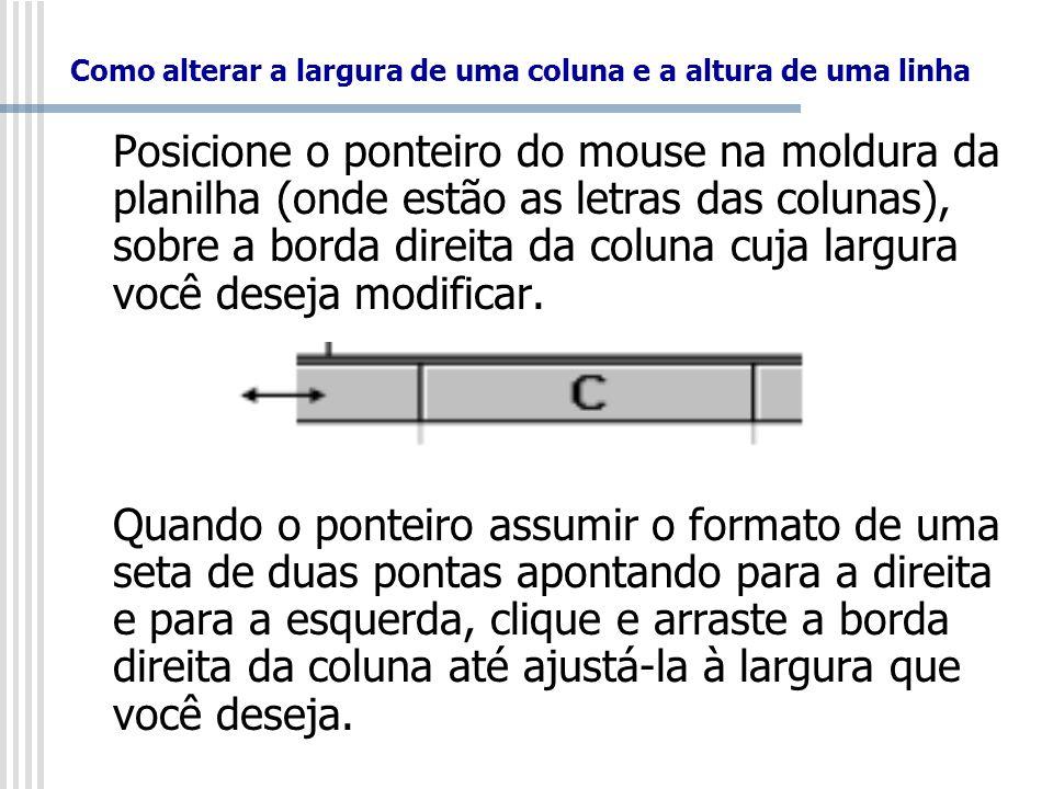 Como alterar a largura de uma coluna e a altura de uma linha Posicione o ponteiro do mouse na moldura da planilha (onde estão as letras das colunas),