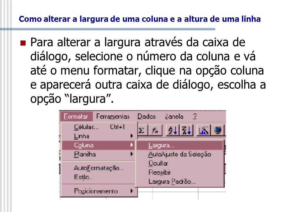Como alterar a largura de uma coluna e a altura de uma linha Para alterar a largura através da caixa de diálogo, selecione o número da coluna e vá até