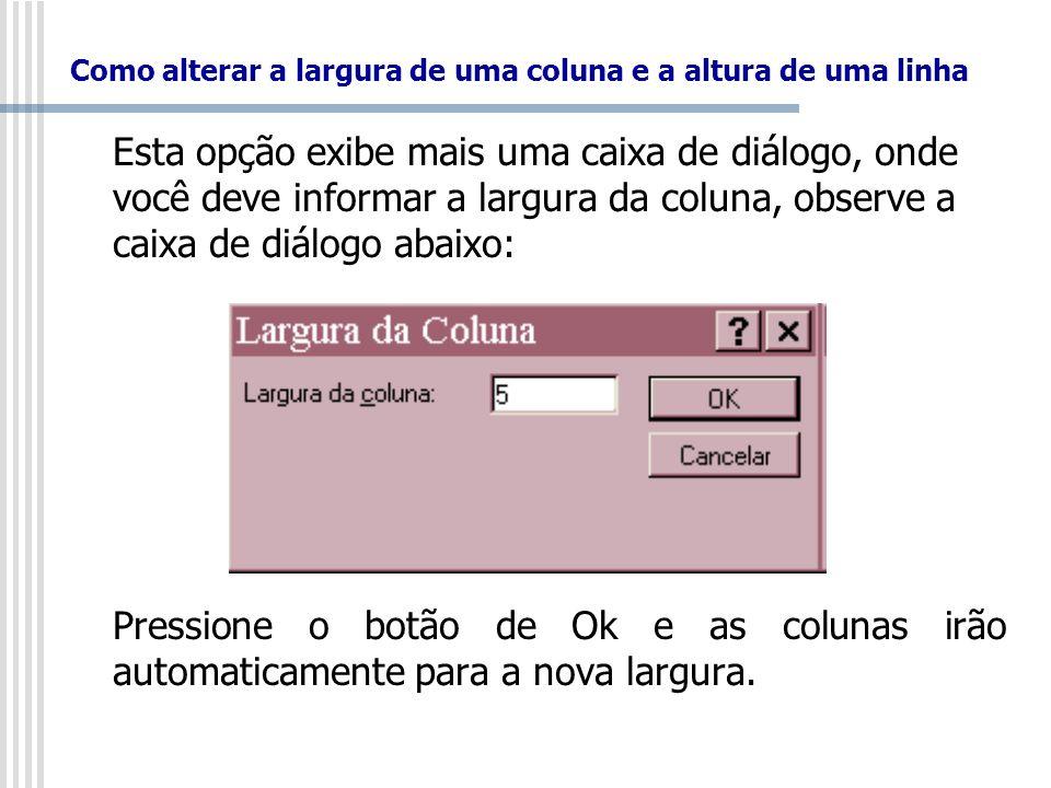 Como alterar a largura de uma coluna e a altura de uma linha Esta opção exibe mais uma caixa de diálogo, onde você deve informar a largura da coluna,