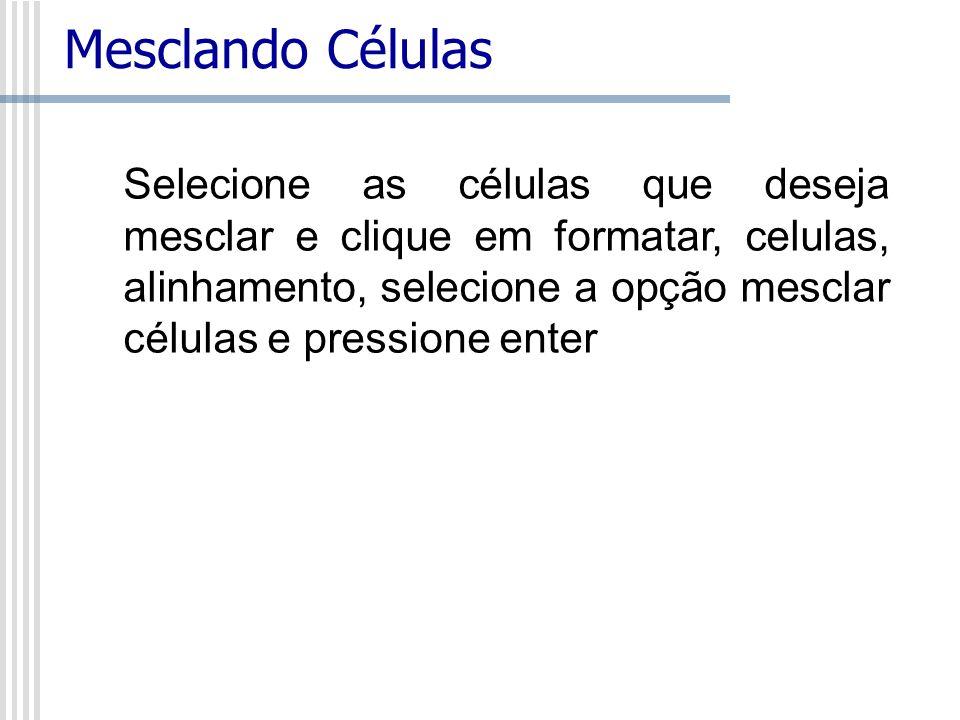 Mesclando Células Selecione as células que deseja mesclar e clique em formatar, celulas, alinhamento, selecione a opção mesclar células e pressione en