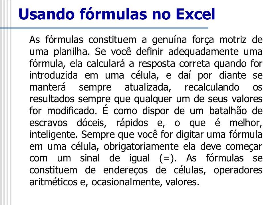 Usando fórmulas no Excel As fórmulas constituem a genuína força motriz de uma planilha. Se você definir adequadamente uma fórmula, ela calculará a res