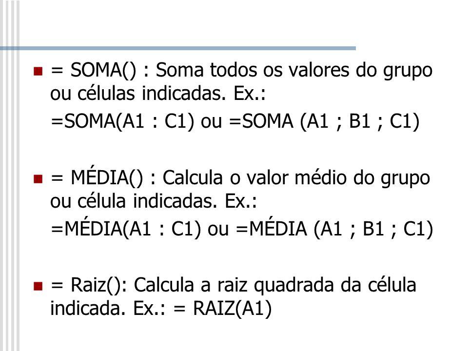 = SOMA() : Soma todos os valores do grupo ou células indicadas. Ex.: =SOMA(A1 : C1) ou =SOMA (A1 ; B1 ; C1) = MÉDIA() : Calcula o valor médio do grupo