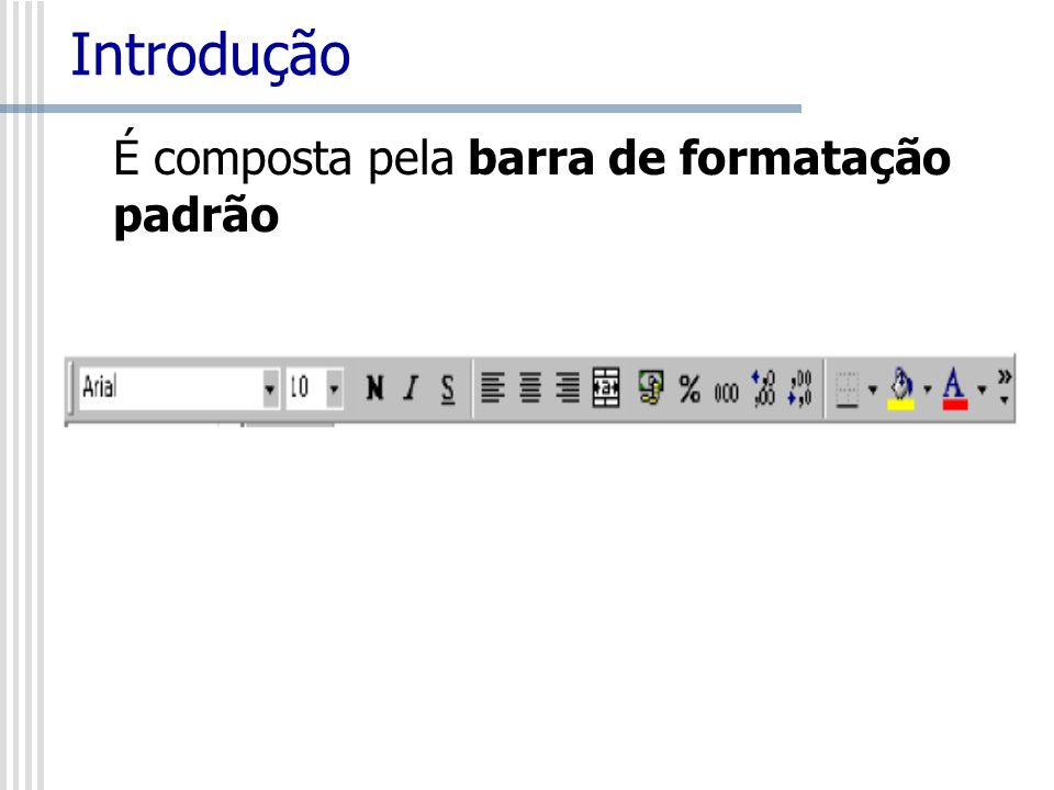 Introdução É composta pela barra de formatação padrão