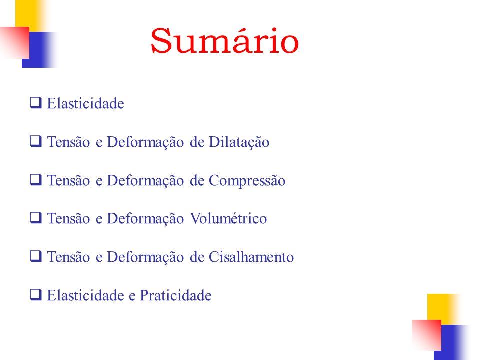 Sumário Elasticidade Tensão e Deformação de Dilatação Tensão e Deformação de Compressão Tensão e Deformação Volumétrico Tensão e Deformação de Cisalha