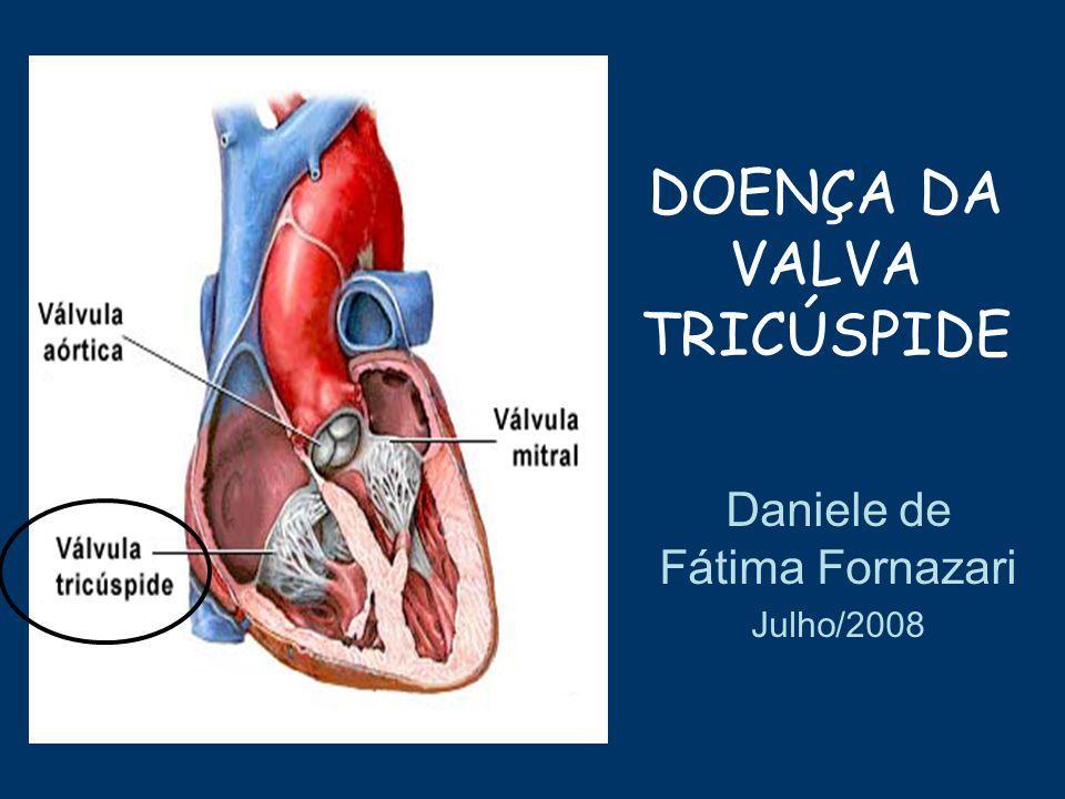 DOENÇA DA VALVA TRICÚSPIDE Daniele de Fátima Fornazari Julho/2008