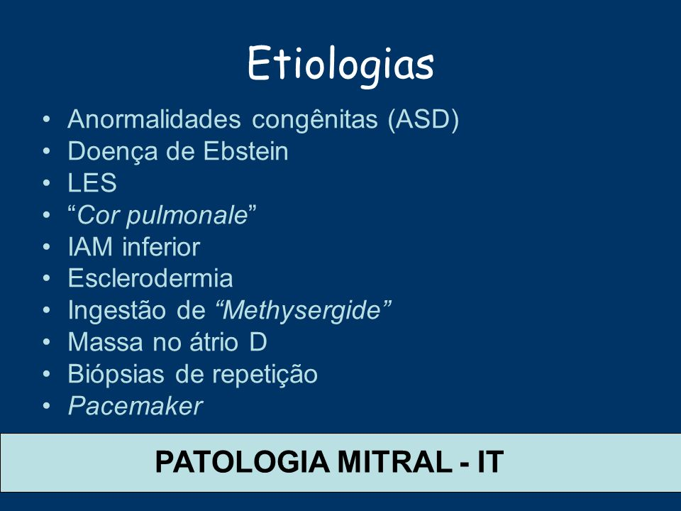 Etiologias Anormalidades congênitas (ASD) Doença de Ebstein LES Cor pulmonale IAM inferior Esclerodermia Ingestão de Methysergide Massa no átrio D Bió