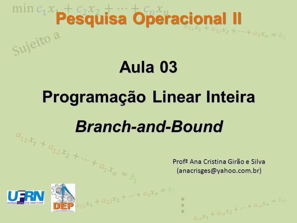 Branch-and-Bound (B&B) Exemplo 1 - Partição de PL 0 em x 2 PL 0 x 1 =12/7, x 2 =20/7 z=90/7 x 2 [20/7] x 2 2 x 2 [20/7]+ 1 x 2 3 PL 1 x 1 =3, x 2 =2 z=11 PL 2 Impossível PL 0 max z = x 1 + 4x 2 s.