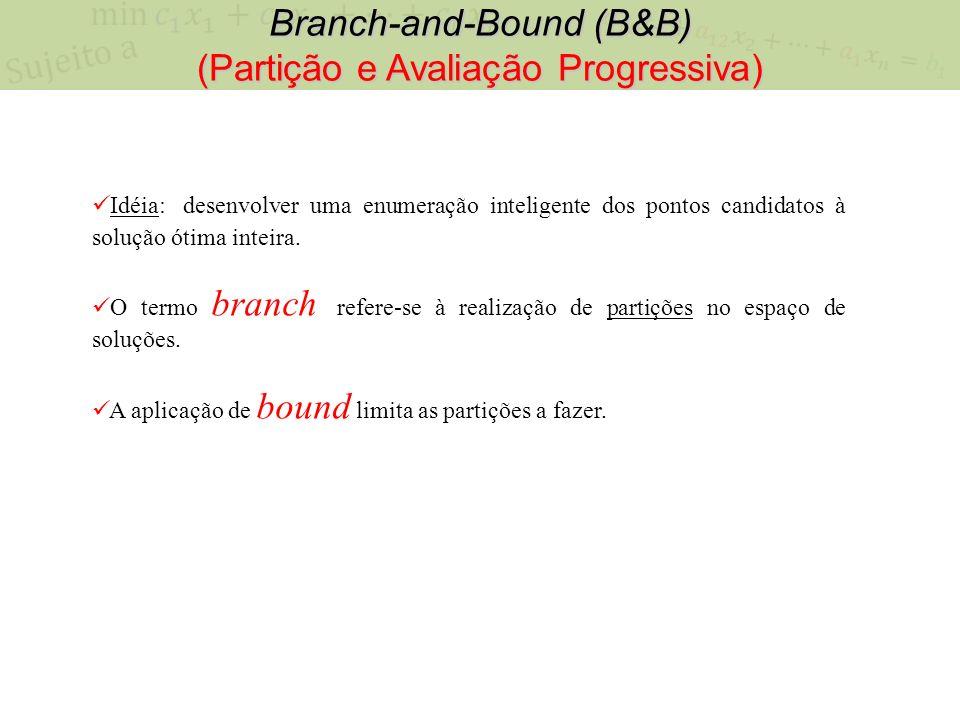 Branch-and-Bound (B&B) (Partição e Avaliação Progressiva) Idéia: desenvolver uma enumeração inteligente dos pontos candidatos à solução ótima inteira.