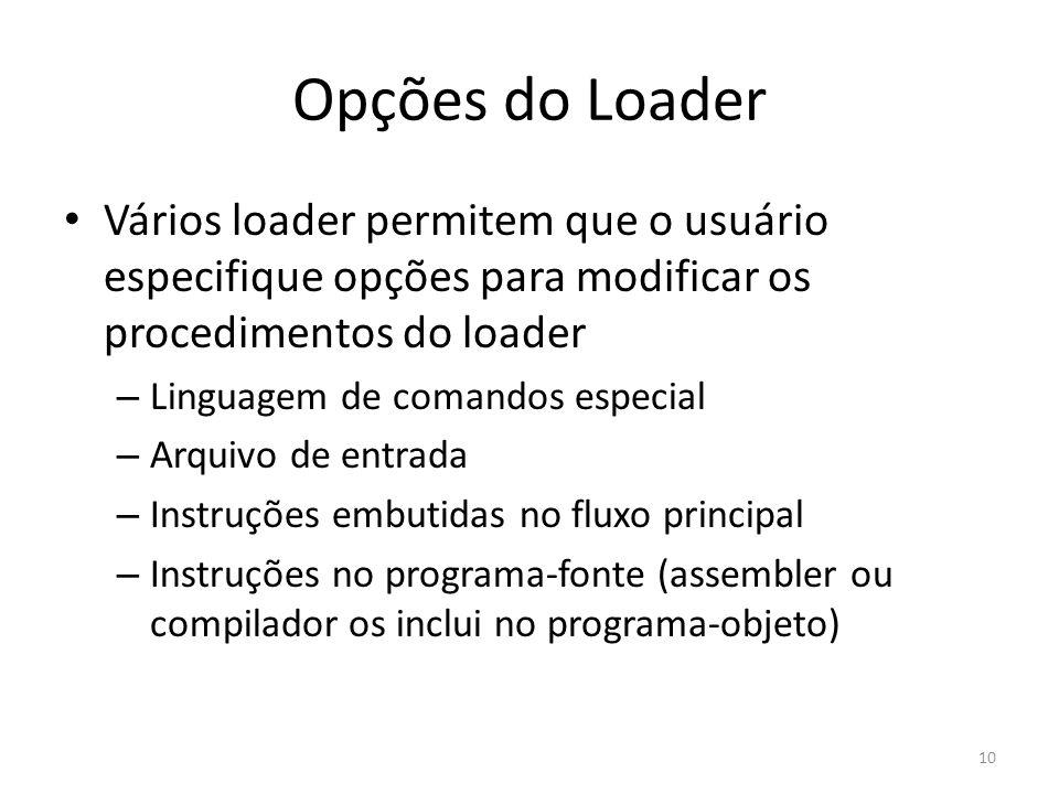 Opções do Loader Vários loader permitem que o usuário especifique opções para modificar os procedimentos do loader – Linguagem de comandos especial – Arquivo de entrada – Instruções embutidas no fluxo principal – Instruções no programa-fonte (assembler ou compilador os inclui no programa-objeto) 10