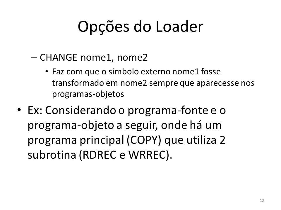 Opções do Loader – CHANGE nome1, nome2 Faz com que o símbolo externo nome1 fosse transformado em nome2 sempre que aparecesse nos programas-objetos Ex: Considerando o programa-fonte e o programa-objeto a seguir, onde há um programa principal (COPY) que utiliza 2 subrotina (RDREC e WRREC).