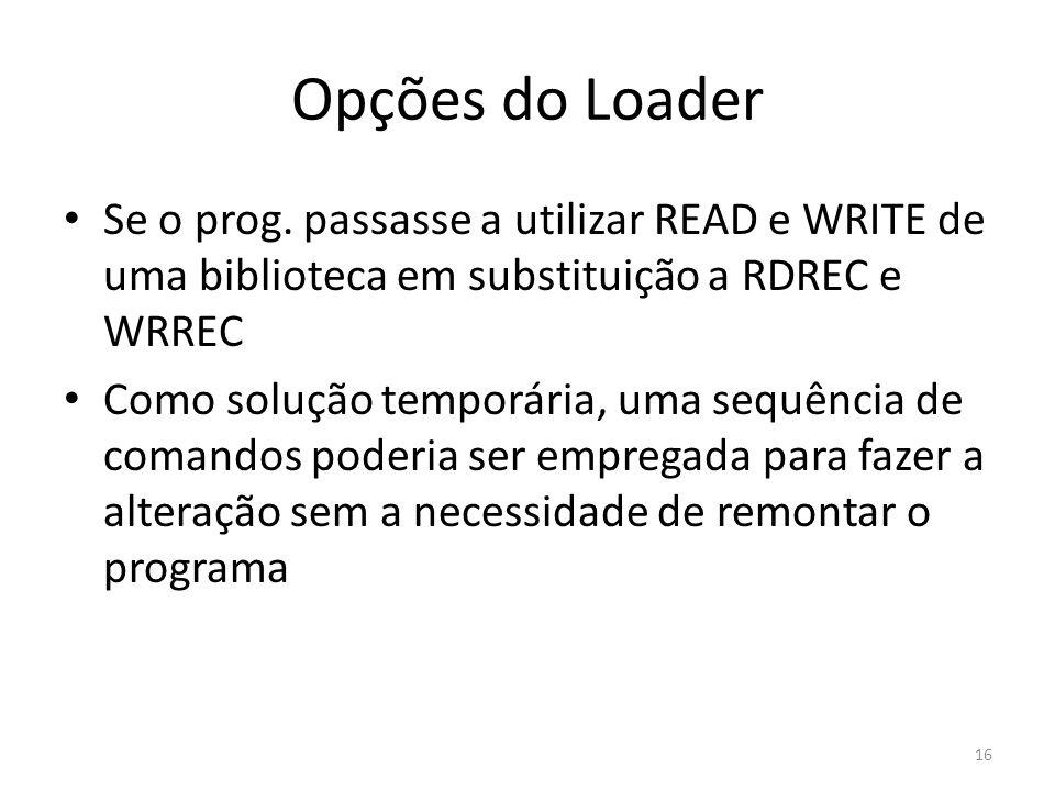 Opções do Loader Se o prog. passasse a utilizar READ e WRITE de uma biblioteca em substituição a RDREC e WRREC Como solução temporária, uma sequência