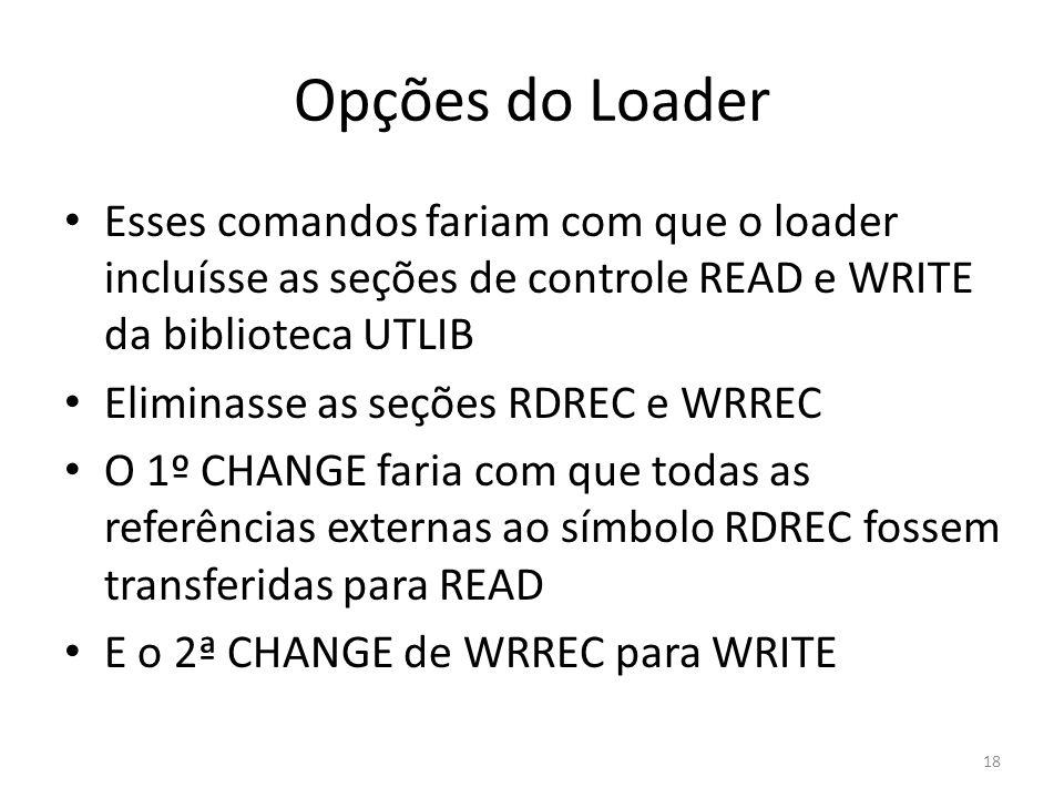 Opções do Loader Esses comandos fariam com que o loader incluísse as seções de controle READ e WRITE da biblioteca UTLIB Eliminasse as seções RDREC e